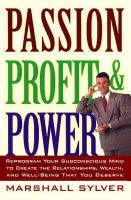 Passion, Profit, & Power: Reprogram Your Subconscious Mind to Create the Relationships, Wealth, and Well-Being That You Deserve: Book by Marshall Sylver