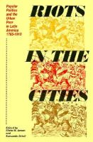 Riot in the Cities: Popular Politics and the Urban Poor in Latin America, 1765-1910