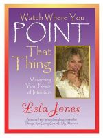Watch Where You Point That Thing: Mastering Your Power of Intention: Book by Lola Jones