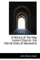 A History of the Holy Eastern Church: The Patriarchate of Alexandria: Book by John Mason Neale