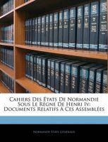 Cahiers Des Etats de Normandie Sous Le Rgne de Henri IV: Documents Relatifs Ces Assembles: Book by Normandy Tats Generaux