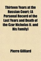 Thirteen Years at the Russian Court; (A Personal Record of the Last Years and Death of the Czar Nicholas II. and His Family): Book by Pierre Gilliard