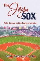 The Joy of Sox: Weird Science and the Power of Intention: Sports, Spirituality and Science Come Together at the Old Ballgame: Book by Eric Leskowitz MD
