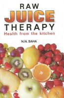 RAW JUICE THERAPY: Book by N N SAHA