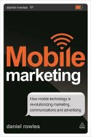 Mobile Marketing: How Mobile Technology Is Revolutionizing Marketing, Communications and Advertising: Book by Daniel Rowles