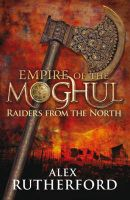 Empire of the Moghul: Raiders from the North:Book by Author-Alex Rutherford