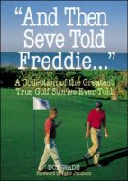And Then Seve Told Freddie...: A Collection of the Greatest Golf Stories Ever Told: Book by Don Wade