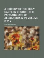A History of the Holy Eastern Church Volume 2, V. 2; The Patriarchate of Alexandria (2 V.): Book by John Mason Neale