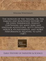 The Honour of the Taylors, Or, the Famous and Renowned History of Sir John Hawkwood, Knight Containing His Many Rare and Singular Adventures, Witty Exploits, Heroick Atchievements, and Noble Performances Relating to Love (1687): Book by William Winstanley