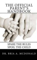 The Official Parent's Handbook: Spare the Rules, Spoil the Child!: Book by Dr Bria a McDonald