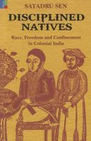 Disciplined Natives: Race, Freedom and Confinement in Colonial India:Book by Author-Satadru Sen