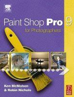Paint Shop Pro9 for Photographers: Book by Ken McMahon , Robin Nichols