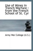 Use of Mines in Trench Warfare: from the French School of St. Cyr: Book by Army War College (U.S.)