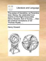 The Praise of Geraldine, (a Florentine Lady. Being, the Celebrated Love Poems of the Right Honourable Henry Howard, Earl of Surrey, ... Also the Poetical Recreations of Sir Thomas Wyate, ...: Book by Henry Howard