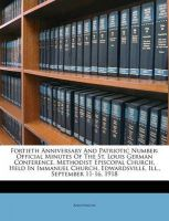 Fortieth Anniversary and Patriotic Number: Official Minutes of the St. Louis German Conference, Methodist Episcopal Church, Held in Immanuel Church, Edwardsville, Ill., September 11-16, 1918: Book by Anonymous