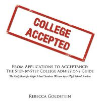 From Applications to Acceptance: The Step-by-Step College Admissions Guide :The Only Book for High School Students Written by a High School Student: Book by Rebecca Goldstein