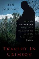 Tragedy in Crimson: How the Dalai Lama Conquered the World But Lost the Battle with China:Book by Author-Tim Johnson
