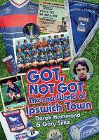 Got, Not Got: Ipswich Town: The Lost World of Ipswich Town: Book by Derek Hammond