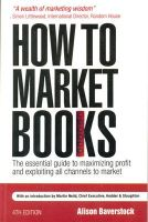 How to Market Books: The essential guide to maximizing profit and exploiting all channels to market (English) 4th Edition