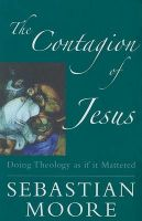 The Contagion of Jesus: Doing Theology as If It Mattered: Book by Sebastian Moore, O.S.B.