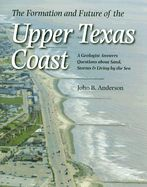 The Formation and Future of the Upper Texas Coast: A Geologist Answers Questions About Sand, Storms, and Living by the Sea: Book by John B. Anderson