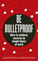 Be Bulletproof: How to Achieve Success in Tough Times at Work:Book by Author-James Brooke , Simon Brooke