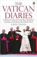 The Vatican Diaries: A Behind-the-scenes Look at the Power, Personalities and Politics at the Heart of the Catholic Church: Book by John Thavis