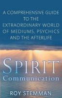 Spirit Communication: A Comprehensive Guide to the Extraordinary World of Mediums, Psychics and the Afterlife: Book by Roy Stemman
