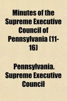Minutes of the Supreme Executive Council of Pennsylvania (11-16): Book by Supreme Executive Council of Pennsylvania