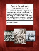 The History of the Rise, Progress, and Establishment, of the Independence of the United States of America: Including an Account of the Late War, and of the Thirteen Colonies, from Their Origin to That Period. Volume 1 of 4: Book by Dr William Gordon