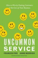 Uncommon Service: How to Win by Putting Customers at the Core of Your Business: Book by Frances Frei,Anne Morriss
