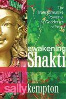 Awakening Shakti: The Transformative Power of the Goddesses of Yoga: Book by Sally Kempton