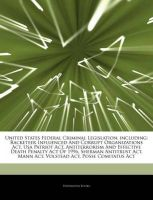 Articles on United States Federal Criminal Legislation, Including: Racketeer Influenced and Corrupt Organizations ACT, USA Patriot ACT, Antiterrorism and Effective Death Penalty Act of 1996, Sherman Antitrust ACT, Mann ACT, Volstead ACT: Book by Hephaestus Books