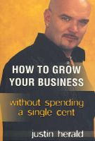 How to Grow Your Business: Without Spending a Single Cent: Book by Justin Herald