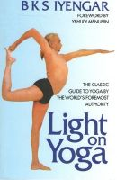 Light on Yoga: The Classic Guide to Yoga By the World's Foremost Authority: Book by B. K. S. Iyengar