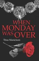 When Monday was over:Book by Author-Titus Manickam
