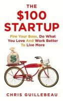 The $100 Startup: Fire Your Boss, Do What You Love and Work Better to Live More: Book by Chris Guillebeau