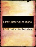 Forest Reserves in Idaho: Book by U. S. Department of Agriculture
