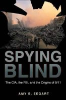 Spying Blind: The CIA, the FBI, and the Origins of 9/11: Book by Amy B. Zegart