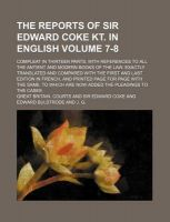 The Reports of Sir Edward Coke Kt. in English; Compleat in Thirteen Parts, with References to All the Antient and Modern Books of the Law. Exactly Translated and Compared with the First and Last Edition in French, and Printed Volume 7-8: Book by Great Britain Courts