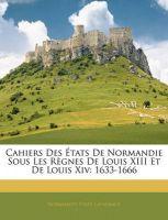 Cahiers Des Etats de Normandie Sous Les Rgnes de Louis XIII Et de Louis XIV: 1633-1666: Book by Normandy Tats Generaux