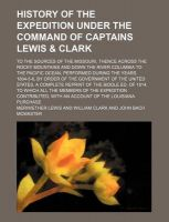 History of the Expedition Under the Command of Captains Lewis & Clark (Volume 2); To the Sources of the Missouri, Thence Across the Rocky Mountains and Down the River Columbia to the Pacific Ocean, Performed During the Years 1804-5-6, by Order of the Gove: Book by Meriwether Lewis