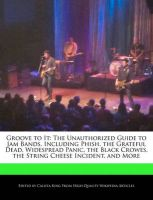 Groove to It: The Unauthorized Guide to Jam Bands, Including Phish, the Grateful Dead, Widespread Panic, the Black Crowes, the String Cheese Incident, and More: Book by Calista King