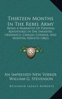 Thirteen Months in the Rebel Army: Being a Narrative of Personal Adventures in the Infantry, Ordnance, Cavalry, Courier, and Hospital Services (1862): Book by An Impressed New Yorker