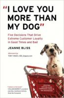 I Love You More Than My Dog: Five Decisions That Drive Extreme Customer Loyalty in Good Times and Bad: Book by Jeanne Bliss