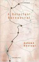 A Reluctant Bureaucrat: Book by Ashoka Rastogi