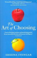 The Art of Choosing: The Decisions We Make Everyday of Our Lives, What They Say About Us and How We Can Improve Them: Book by Sheena Iyengar