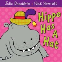 Hippo Has a Hat: Book by Julia Donaldson , Nick Sharratt