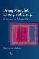 Being Mindful, Easing Suffering: Reflections on Palliative Care: Book by Christopher Johns