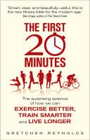 The First 20 Minutes: The Surprising Science of How We Can Exercise Better, Train Smarter and Live Longer: Book by Gretchen Reynolds